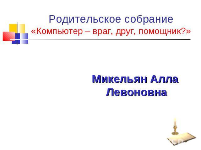 Родительское собрание «Компьютер – враг, друг, помощник?» Микельян Алла Левоновна