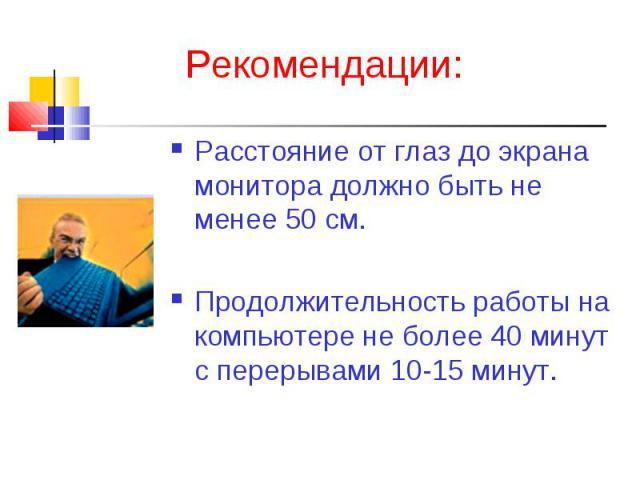 Рекомендации:Расстояние от глаз до экрана монитора должно быть не менее 50 см.Продолжительность работы на компьютере не более 40 минут с перерывами 10-15 минут.