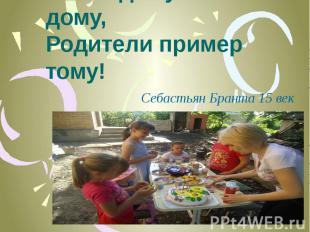 Ребёнок учится тому, Что видит у себя в дому, Родители пример тому! Себастьян Бр