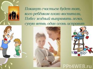 Покинут счастьем будет тот,кого ребёнком плохо воспитали, Побег зелёный выпрямит
