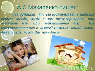 А.С.Макаренко пишет: «Не думайте, что вы воспитываете ребёнка только тогда, когд