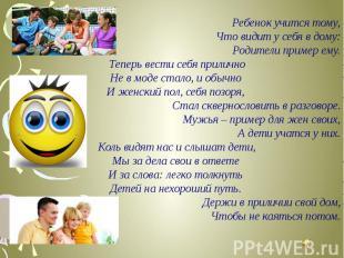 Ребенок учится тому,Что видит у себя в дому:Родители пример ему.Теперь вести се