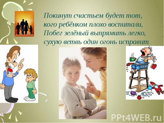 Покинут счастьем будет тот,кого ребёнком плохо воспитали, Побег зелёный выпрямить легко,сухую ветвь один огонь исправит.