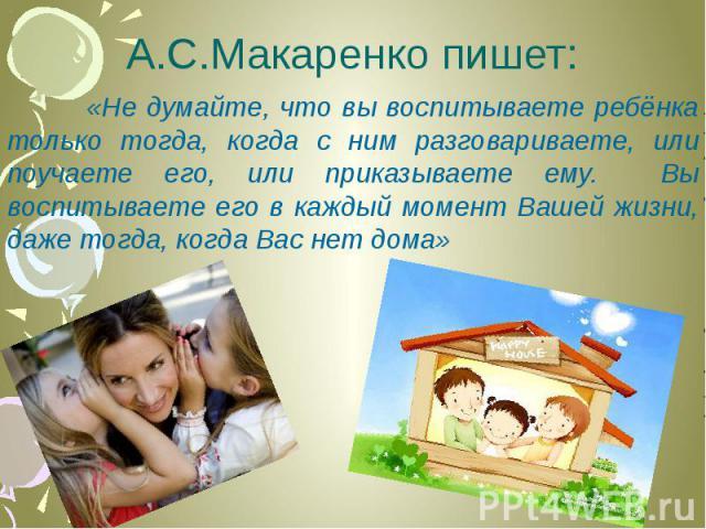 А.С.Макаренко пишет: «Не думайте, что вы воспитываете ребёнка только тогда, когда с ним разговариваете, или поучаете его, или приказываете ему. Вы воспитываете его в каждый момент Вашей жизни, даже тогда, когда Вас нет дома»