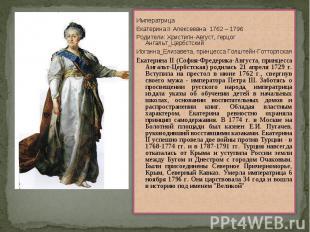 ИмператрицаЕкатерина II Алексеевна 1762 – 1796Родители: Христипн-Август, герцог