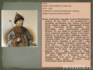 ЦАРЬ ФЕДОР АЛЕКСЕЕВИЧ РОМАНОВ1676 – 1682РОДИТЕЛИ: Алексей Михайлович РомановМари