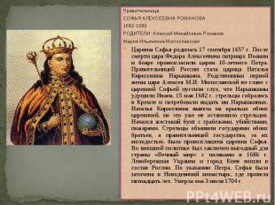 Правительница СОФЬЯ АЛЕКСЕЕВНА РОМАНОВА1682-1689РОДИТЕЛИ: Алексей Михайлович Ром