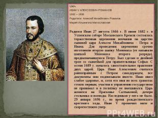 ЦарьИВАН V АЛЕКСЕЕВИЧ РОМАНОВ1682 – 1696Родители: Алексей Михайлович РомановМари