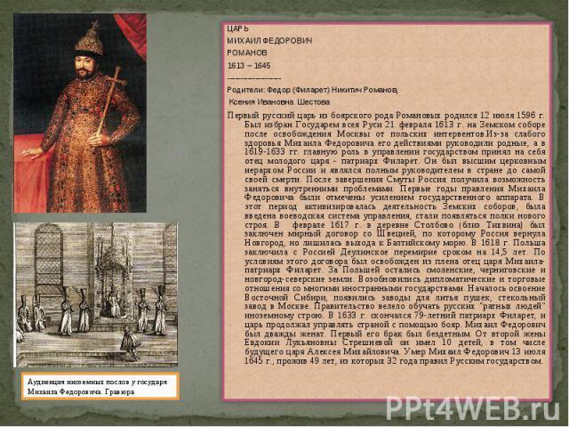 ЦАРЬМИХАИЛ ФЕДОРОВИЧРОМАНОВ1613 – 1645---------------------Родители: Федор (Филарет) Никитич Романов, Ксения Ивановна ШестоваПервый русский царь из боярского рода Романовых родился 12 июля 1596 г. Был избран Государем всея Руси 21 февраля 1613 г. на…