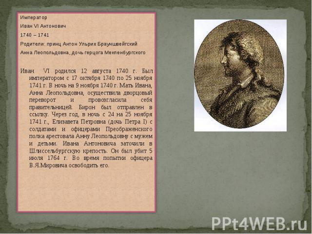 ИмператорИван VI Антонович1740 – 1741Родители: принц Антон Ульрих БрауншвейгскийАнна Леопольдовна, дочь герцога МекленбургскогоИван VI родился 12 августа 1740 г. Был императором с 17 октября 1740 по 25 ноября 1741 г. В ночь на 9 ноября 1740 г. Мать …