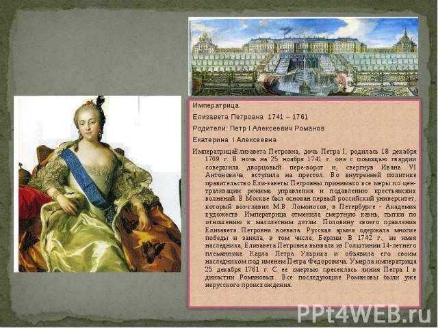 ИмператрицаЕлизавета Петровна 1741 – 1761Родители: Петр I Алексеевич РомановЕкатерина I АлексеевнаИмператрицаЕлизавета Петровна, дочь Петра I, родилась 18 декабря 1709 г. В ночь на 25 ноября 1741 г. она с помощью гвардии совершила дворцовый переворо…