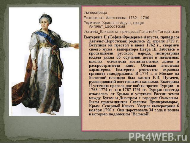 ИмператрицаЕкатерина II Алексеевна 1762 – 1796Родители: Христипн-Август, герцог Ангальт_ЦербстскийИоганна_Елизавета, принцесса Голштейн-ГотторпскаяЕкатерина II (София-Фредерика-Августа, принцесса Ангальт-Цербстская) родилась 21 апреля 1729 г. Вступи…