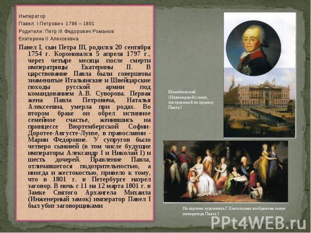 ИмператорПавел I Петрович 1796 – 1801Родители: Петр III Федорович РомановЕкатерина II АлексеевнаПавел I, сын Петра III, родился 20 сентября 1754 г. Короновался 5 апреля 1797 г., через четыре месяца после смерти императрицы Екатерины II. В царствован…