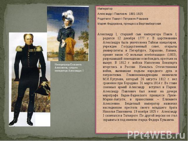 ИмператорАлександр I Павлович 1801-1825Родители: Павел I Петрович РомановМария Федоровна, принцесса ВюртембергскаяАлександр I, старший сын императора Павла I, родился 12 декабря 1777 г. В царствование Александра была уничтожена Тайная канцелярия, уч…