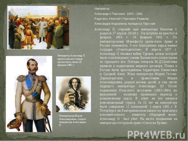 Император Александр II Павлович 1855 – 1881Родители: Николай I Павлович РомановАлександра Федоровна, принцесса ПрусскаяАлександр II, старший сын императора Николая I, родился 17 апреля 181ё8 г. Он вступил на престол в феврале 1855 г. 19 февраля 1861…