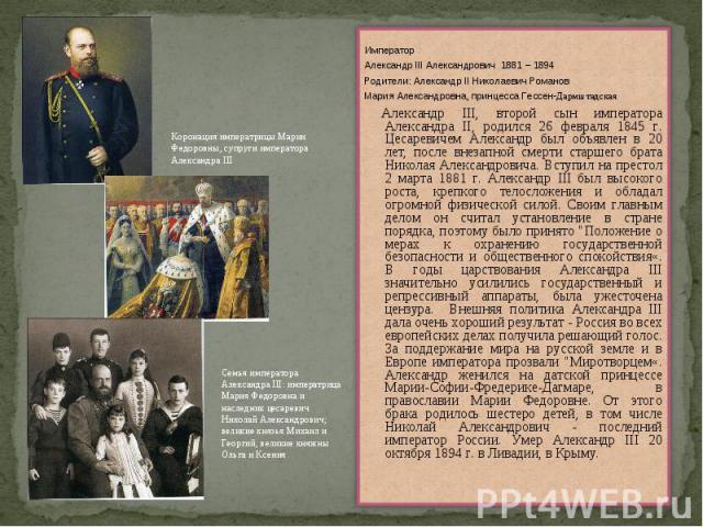 ИмператорАлександр III Александрович 1881 – 1894Родители: Александр II Николаевич РомановМария Александровна, принцесса Гессен-Дармштадская Александр III, второй сын императора Александра II, родился 26 февраля 1845 г. Цесаревичем Александр был объя…