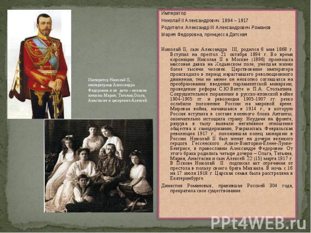 ИмператорНиколай II Александрович 1894 – 1917Родители: Александр III Александрович РомановМария Федоровна, принцесса ДатскаяНиколай II, сын Александра III, родился 6 мая 1868 г. Вступил на престол 21 октября 1894 г. Во время коронации Николая II в М…