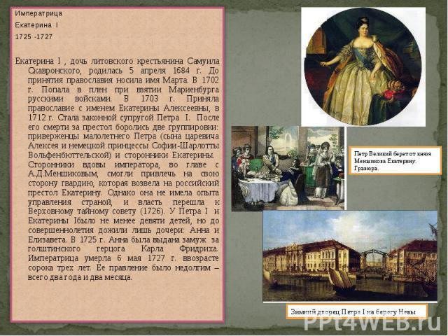 ИмператрицаЕкатерина I1725 -1727Екатерина I , дочь литовского крестьянина Самуила Скавронского, родилась 5 апреля 1684 г. До принятия православия носила имя Марта. В 1702 г. Попала в плен при взятии Мариенбурга русскими войсками. В 1703 г. Приняла п…