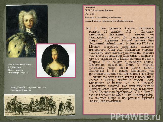ИмператорПЕТР II Алексеевич Романов1727-1730Родители: Алексей Петрович РомановСофия-Шарлотта, принцесса ВольфенбюттельскаяПетр II, сын царевича Алексея Петровича, родился 12 октября 1715 г. Согласно завещанию Екатерины I, именно он унаследовал прест…