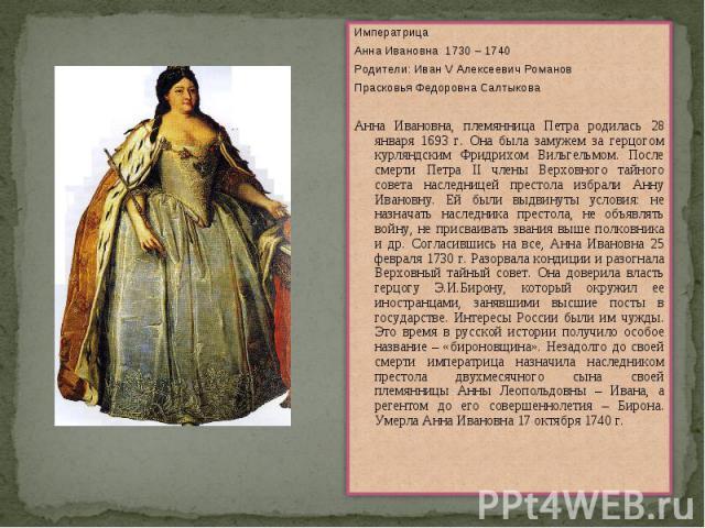 ИмператрицаАнна Ивановна 1730 – 1740Родители: Иван V Алексеевич РомановПрасковья Федоровна СалтыковаАнна Ивановна, племянница Петра родилась 28 января 1693 г. Она была замужем за герцогом курляндским Фридрихом Вильгельмом. После смерти Петра II член…