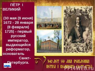 ПЁТР I  ВЕЛИКИЙ (30 мая (9 июня) 1672 - 28 января (8 февраля) 1725)- первый ру
