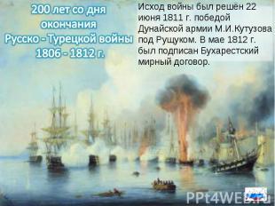 200 лет со дня окончания Русско - Турецкой войны 1806 - 1812 г.Исход войны был р