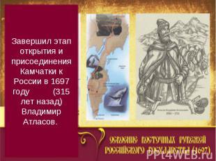 Завершил этап открытия и присоединения Камчатки к России в 1697 году (315 лет на