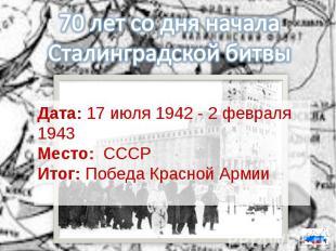 70 лет со дня начала Сталинградской битвыДата:17 июля 1942 - 2 февраля 1943Мест