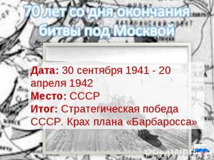 70 лет со дня окончания битвы под МосквойДата:30 сентября 1941 - 20 апреля 1942