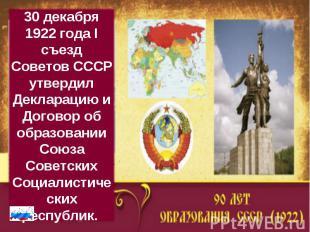 30 декабря 1922 года I съезд Советов СССР утвердил Декларацию и Договор об образ