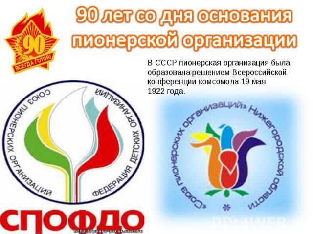 90 лет со дня основания пионерской организацииВСССР пионерская организация была образована решением Всероссийской конференции комсомола 19мая 1922года.