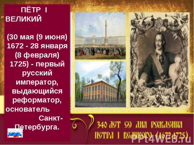 ПЁТР I  ВЕЛИКИЙ (30 мая (9 июня) 1672 - 28 января (8 февраля) 1725)- первый русский император, выдающийся реформатор, основатель Санкт-Петербурга.
