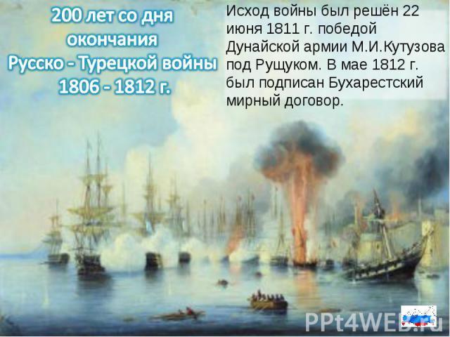 200 лет со дня окончания Русско - Турецкой войны 1806 - 1812 г.Исход войны был решён 22 июня 1811 г. победой Дунайской армии М.И.Кутузова под Рущуком. В мае 1812 г. был подписан Бухарестский мирный договор.