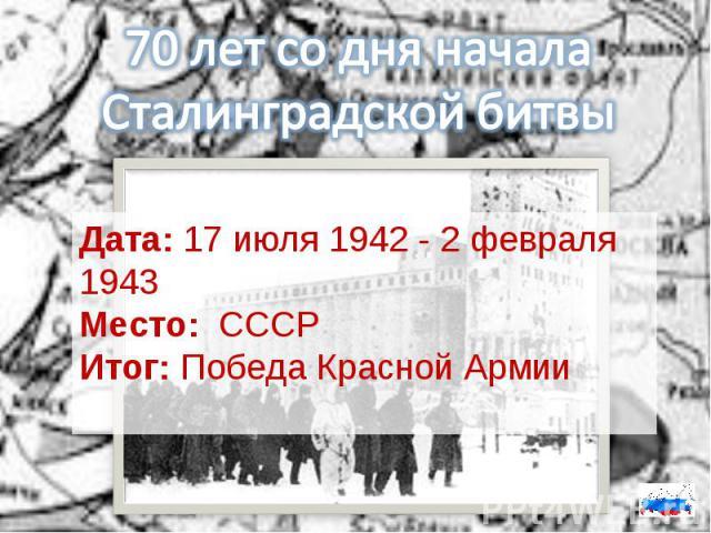 70 лет со дня начала Сталинградской битвыДата:17 июля 1942 - 2 февраля 1943Место: СССРИтог:Победа Красной Армии