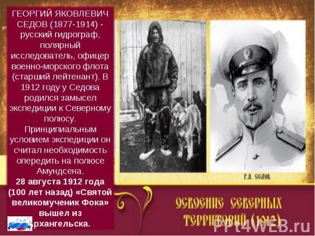 ГЕОРГИЙ ЯКОВЛЕВИЧ СЕДОВ (1877-1914) - русский гидрограф, полярный исследователь, офицер военно-морского флота (старший лейтенант). В 1912 году у Седова родился замысел экспедиции к Северному полюсу. Принципиальным условием экспедиции он считал необх…