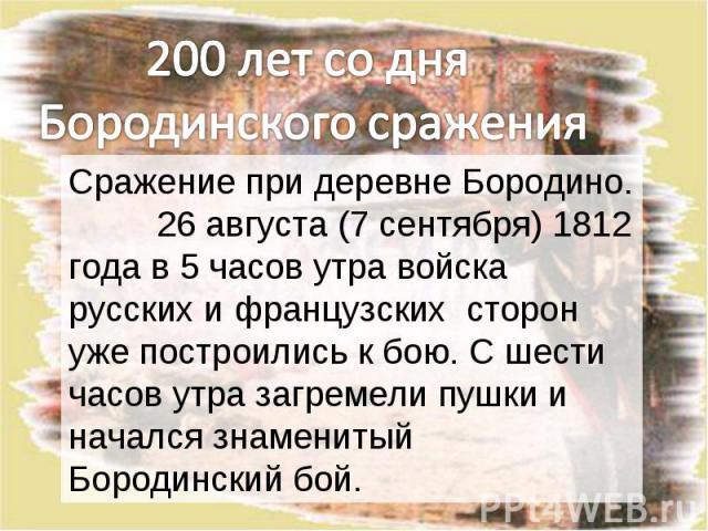 200 лет со дня Бородинского сраженияСражение при деревне Бородино. 26 августа (7 сентября) 1812 года в 5 часов утра войска русских и французских сторон уже построились к бою. С шести часов утра загремели пушки и начался знаменитый Бородинский бой.