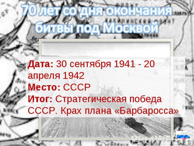 70 лет со дня окончания битвы под МосквойДата:30 сентября 1941 - 20 апреля 1942Место:СССРИтог:Стратегическая победа СССР. Крах плана «Барбаросса»