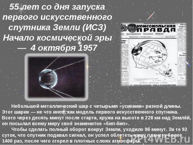55 лет со дня запуска первого искусственного спутника Земли (ИСЗ)Начало космической эры — 4 октября 1957 Небольшой металлический шар с четырьмя «усиками» разной длины. Этот шарик — не что иное, как модель первого искусственного спутника. Всего через…