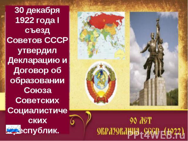 30 декабря 1922 года I съезд Советов СССР утвердил Декларацию и Договор об образовании Союза Советских Социалистических республик.