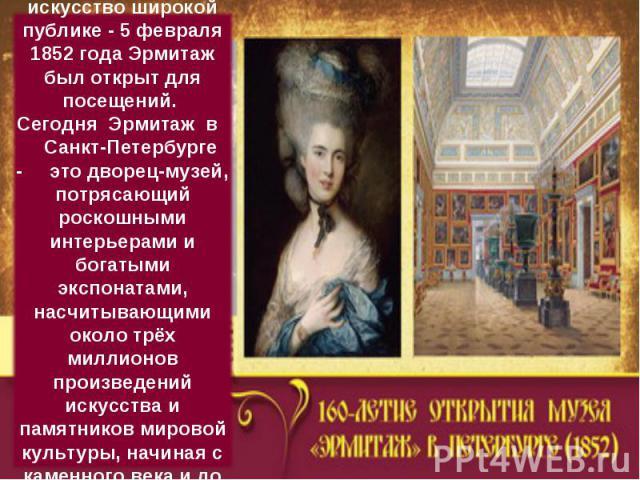 Николай I подарил искусство широкой публике - 5 февраля 1852 года Эрмитаж был открыт для посещений.Сегодня Эрмитаж в Санкт-Петербурге - это дворец-музей, потрясающий роскошными интерьерами и богатыми экспонатами, насчитывающими около трёх милл…