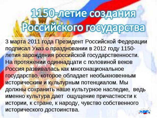 1150-летие созданияРоссийского государства3 марта 2011 года Президент Российской Федерации подписал Указ о праздновании в 2012 году 1150-летия зарождения российской государственности.На протяжении одиннадцати с половиной веков Россия развивалась как…