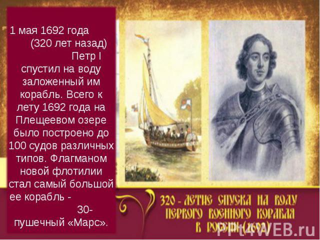 1 мая 1692 года (320 лет назад) Петр I спустил на воду заложенный им корабль. Всего к лету 1692 года на Плещеевом озере было построено до 100 судов различных типов. Флагманом новой флотилии стал самый большой ее корабль - 30-пушечный «Марс».