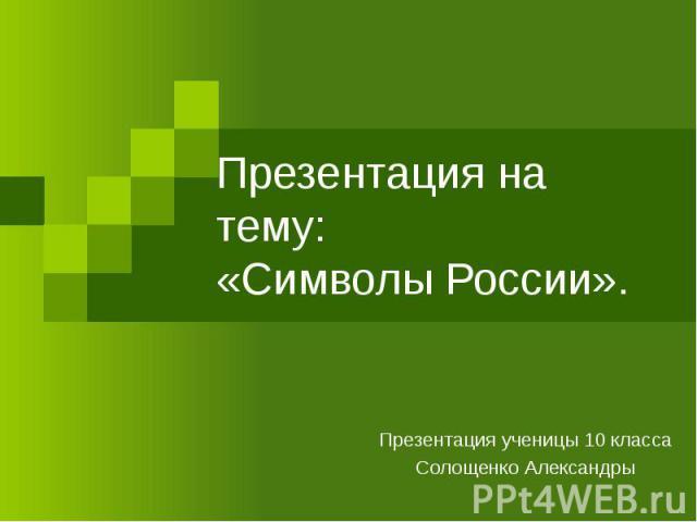 Презентация на тему:«Символы России». Презентация ученицы 10 класса Солощенко Александры