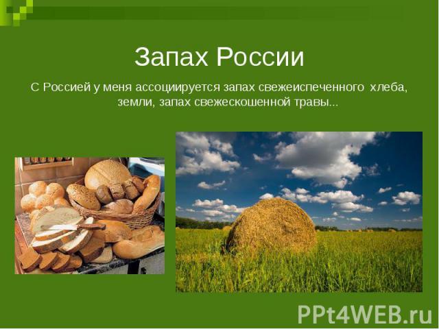 Запах РоссииС Россией у меня ассоциируется запах свежеиспеченного хлеба, земли, запах свежескошенной травы...
