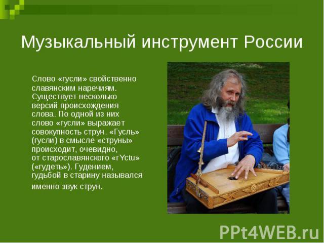 Музыкальный инструмент РоссииСлово «гусли» свойственно славянским наречиям. Существует несколько версий происхождения слова. Поодной изних слово «гусли» выражает совокупность струн. «Гусль» (гусли) всмысле «струны» происходит, очевидно, отстарос…