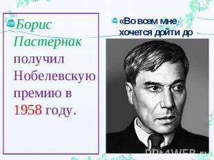 Борис Пастернак получил Нобелевскую премию в 1958 году.«Во всем мне хочется дойт