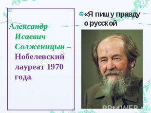 Александр Исаевич Солженицын – Нобелевский лауреат 1970 года.«Я пишу правду о ру