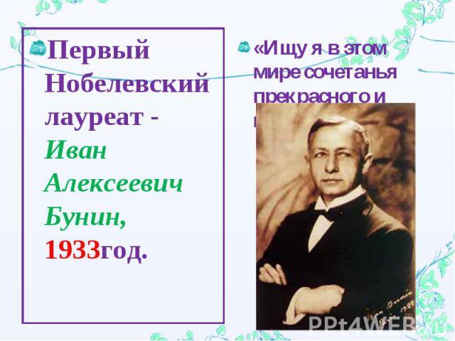 Первый Нобелевский лауреат - Иван Алексеевич Бунин, 1933год.«Ищу я в этом мире сочетанья прекрасного и вечного…»