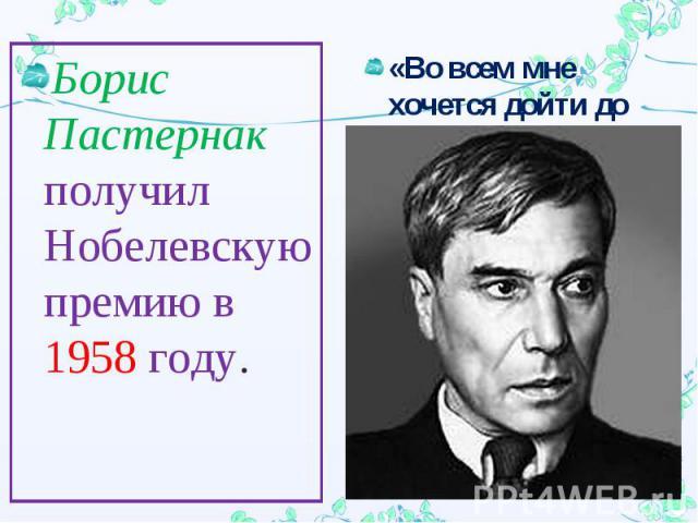 Борис Пастернак получил Нобелевскую премию в 1958 году.«Во всем мне хочется дойти до самой сути»