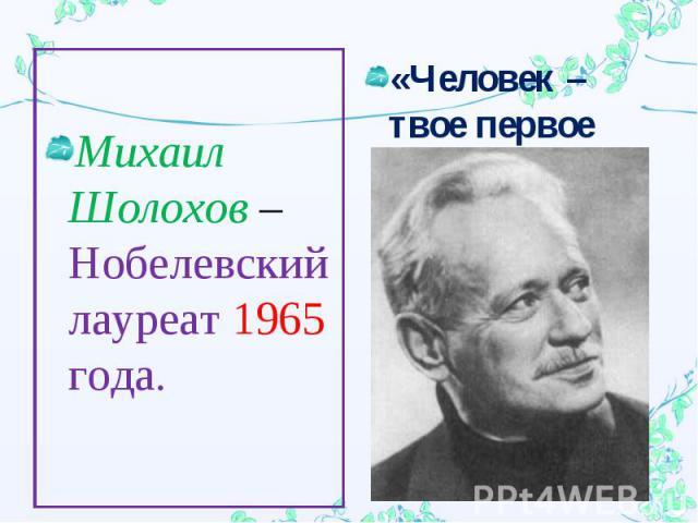 Михаил Шолохов – Нобелевский лауреат 1965 года.«Человек – твое первое имя».